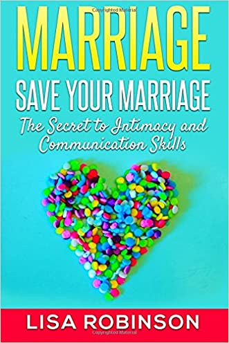Marriage: Save Your Marriage- The Secret to Intimacy and Communication Skills written by Lisa Robinson