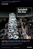 Autodesk Learning Autodesk 3ds Max Design 2010: Essentials: The Official Autodesk 3ds Max Training Guide: The Official Autodesk 3ds Max Reference