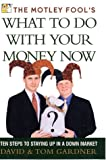 The Motley Fool's What to Do with Your Money Now: Ten Steps to Staying Up in a Down Market