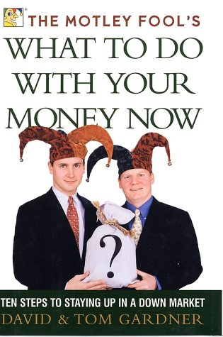 The Motley Fool's What to Do with Your Money Now : Ten Steps to Staying Up in a Down Market, David Gardner, Tom Gardner