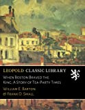 img - for When Boston Braved the King; A Story of Tea-Party Times book / textbook / text book