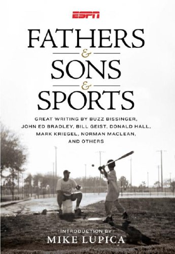 Fathers & Sons & Sports: Great Writing By Buzz Bissinger, John Ed Bradley, Bill Geist, Donald Hall, Mark Kriegel, Norman MaClean, and Others, Mike Lupica