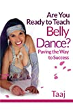 Are You Ready to Teach Belly Dance?: Paving the Way to Success