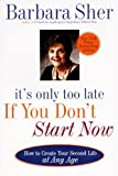 It's Only Too Late If You Don't Start Now: HOW TO CREATE YOUR SECOND LIFE AT ANY AGE (0440507189) by Sher, Barbara