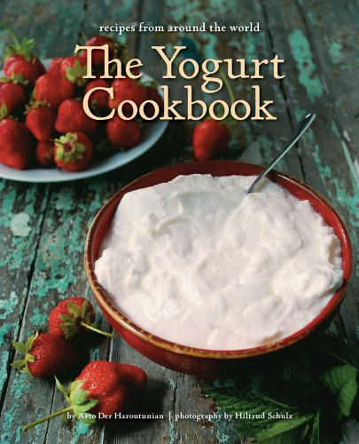 The Yogurt Cookbook: Recipes from Around the World (New Illustrated Edition) by Arto Der Haroutunian, Photography by Hiltrud Schulz