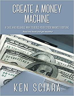 Create A Money Machine - A Safe And Reliable Way To Build Your Stock Market Fortune. Read This Book And Get Wealthy!