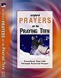 Scriptural Prayers for the Praying Teen: Transform Your Life Through Powerful Prayer (Scripture Prayer)