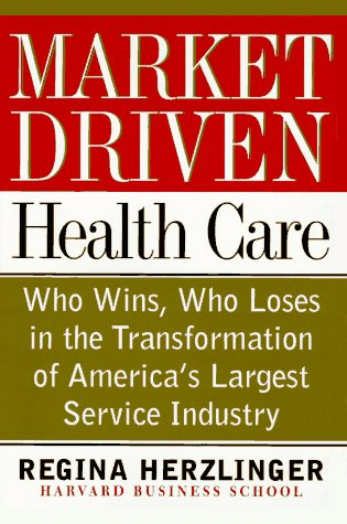 Market-driven Health Care: Who Wins, Who Loses In The Transforation Of America's Largest Service Industry