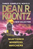 Dean R. Koontz: A New Collection: Shattered; Whispers; Watchers