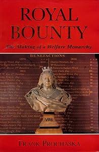 Royal Bounty: The Making of a Welfare Monarchy F. K. Prochaska