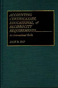 Accounting Certification, Educational, and Reciprocity Requirements: An International Guide Jack R. Fay