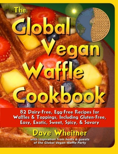 The Global Vegan Waffle Cookbook: 82 Dairy-Free, Egg-Free Recipes for Waffles & Toppings