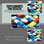Supplements for Health: Getting and Staying Healthy with Dietary Supplements | Anthony Ekanem