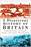 img - for A Disastrous History of Britain: Chronicles of War, Riot, Plague and Flood book / textbook / text book
