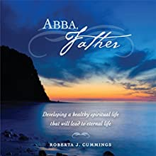 Abba, Father: Developing a Healthy Spiritual Life That Will Lead to Eternal Life (       UNABRIDGED) by Roberta J. Cummings Narrated by Jameson Reynolds