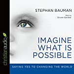 Imagine What Is Possible: Saying Yes to Changing the World | Stephan Bauman