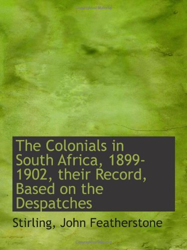 The Colonials in South Africa, 1899-1902, their Record, Based on the Despatches