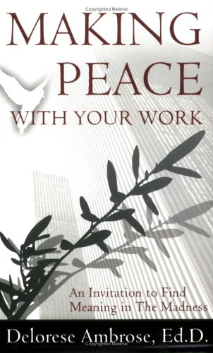 Making Peace with Your Work: An Invitation to Find Meaning In The Madness