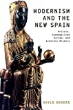 Gayle Rogers Modernism and the New Spain: Britain, Cosmopolitan Europe, and Literary History (Modernist Literature and Culture)