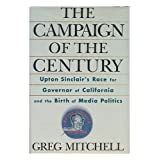 The Campaign of the Century: Upton Sinclair's Race for Governor of California and the Birth of Media Politics ~ Greg Mitchell