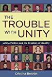 The Trouble with Unity: Latino Politics and the Creation of Identity