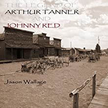 The Legend of Arthur Tanner and Johnny Red (       UNABRIDGED) by Jason Wallace Narrated by Howard Meadows
