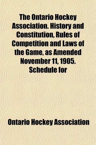 The Ontario Hockey Association. History and Constitution, Rules of Competition and Laws of the Game, as Amended November 11, 1905. Schedule for