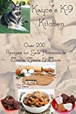 Kayces K- 9 Kitchen: over 200 recipes for safe homemade meals, treats and more