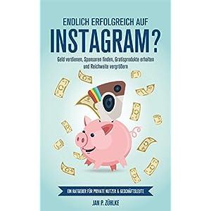 Endlich Erfolgreich auf Instagram?: Geld verdienen, Sponsoren finden, Gratisprodukte erhalten und Re