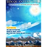 Ten Quantum Tools to Change Your World in an Instant: Featuring the Law of Attraction, Magnetic Money Magic and Other Cool Tricks You Need to Know (Quantum Series Book 1) ~ Alex Daniel