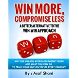 Win More, Compromise Less: A Better Alternative To The Win-Win Approach (Leadership and Management series)