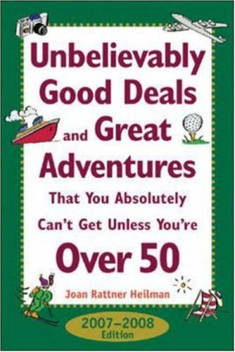 Unbelievably Good Deals and Great Adventures That You Absolutely Can't Get Unless You're Over 50, 2007-2008, Joan Rattner Heilman