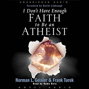 I Don't Have Enough Faith to be an Atheist - Norman Geisler and Frank Turek