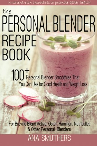 The Personal Blender Recipe Book: 100+ Personal Blender Smoothies That You Can Use for Good Health & Weight Loss – For Breville Blend Active, Oster, Hamilton, Nutribullet & Other Single Serve Blenders