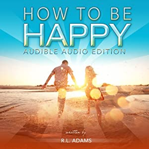 How to Be Happy: An Inspirational Guide to Discovering what Happiness is and How to Have More of it in your Life (Inspirational Books Series, Volume 5) | [R. L. Adams]