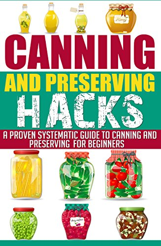 Canning And Preserving HACKS - A Proven Systematic Guide to Canning and Preserving for Beginner's (Canning And Preserving Hacks, Best Guide For Canning ... Canning And Preserving For Beginner's) by Carrie Sherwood