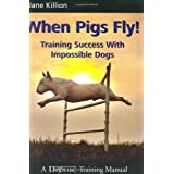 When Pigs Fly!: Training Success with Impossible Dogs ~ Jane Killion