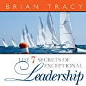 The 7 Secrets of Exceptional Leadership Audiobook by Brian Tracy Narrated by Brian Tracy