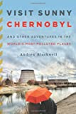 Visit Sunny Chernobyl: And Other Adventures in the World's Most Polluted Places Andrew Blackwell