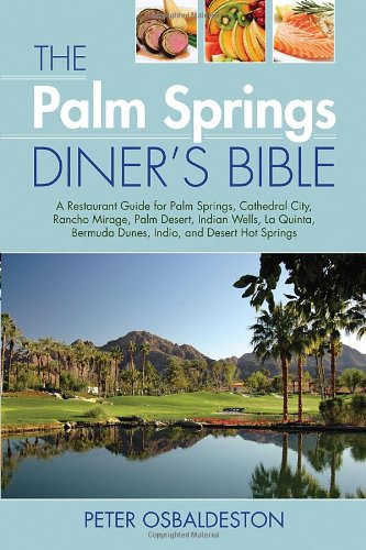 The Palm Springs Diner'S Bible: A Restaurant Guide For Palm Springs, Cathedral City, Rancho Mirage, Palm Desert, Indian Wells, La Quinta, Bermuda Dunes, Indio, And Desert Hot Springs, 2Nd Edition