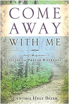 Come Away with Me, Pray! Magazine's Guide to Prayer Retreats