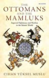 The Ottomans and the Mamluks: Imperial Diplomacy and Warfare in the Islamic World