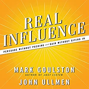 Real Influence - Persuade Without Pushing and Gain Without Giving In - M.D. Mark Goulston, Dr. John Ullmen