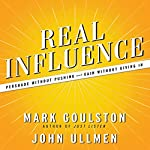 Real Influence: Persuade Without Pushing and Gain Without Giving In | Mark Goulston, M.D.,Dr. John Ullmen