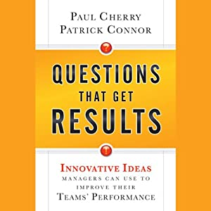 Questions That Get Results: Innovative Ideas Managers Can Use to Improve Their Teams' Performance | [Paul Cherry, Patrick Connor]