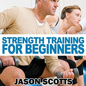 Strength Training for Beginners: A Start Up Guide to Getting in Shape Easily Now! (Ultimate How To Guides) | [Jason Scotts]