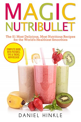 Magic Nutribullet: The 51 Most Delicious, Most Nutritious Recipes for the World's Healthiest Smoothies by Daniel Hinkle