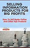 Selling Information Products For Big Profits - How To Sell Books Online And Other Info Products