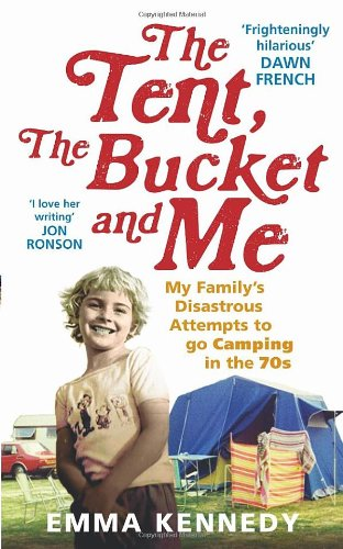 The Tent, the Bucket and Me: My Family's Disastrous Attempts to go Camping in the 70s, Emma Kennedy