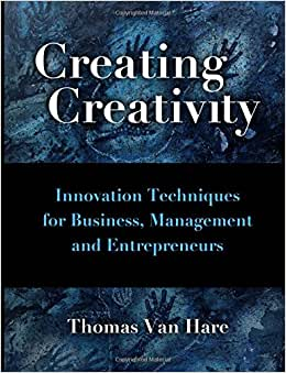 Creating Creativity: Innovation Techniques For Business, Managers And Entrepreneurs